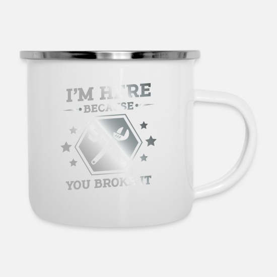 You Mugs & Drinkware - I'm here because you broke it - fun mechanic gift - Enamel Mug white