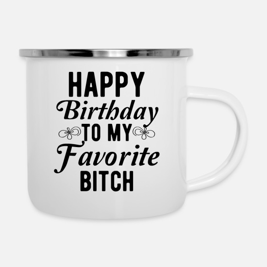 Dad Mugs & Drinkware - Happy Birthday To My Favorite Bitch - Enamel Mug white