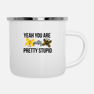 Pretty Yeah you are pretty pretty stupid - Emaille-Tasse