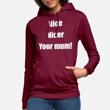 Your Mum Nice Nicer Your mum! - Women's Hoodie