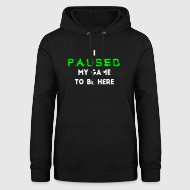 I Paused My Game to be Here Gamer - Frauen Hoodie