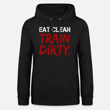 Eat Clean Train Dirty Fitness Workout Gift Fit - Women's Hoodie