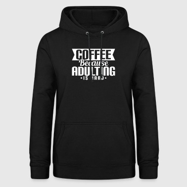 COFFEE BECAUSE ADULTING IS HARD - Women's Hoodie
