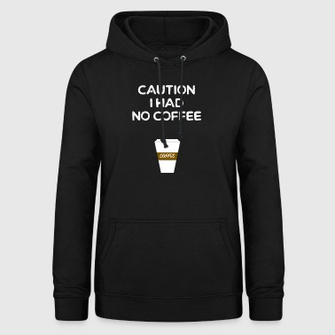 CAUTION I HAD NO COFFEE - KAFFEE - COFFEESHOP - Frauen Hoodie