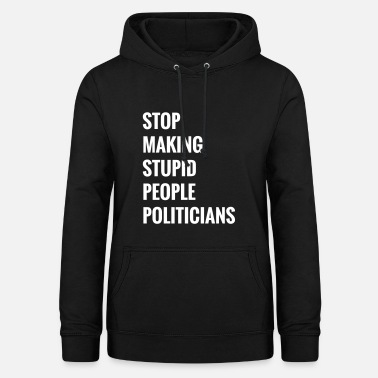 Stupid Stop making stupid people politicians - Women's Hoodie