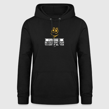 I Will Never Be Old Enough To Know Better! - Women's Hoodie