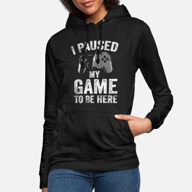 Video I Paused My Game to Be Here Video Gamer Gifts - Women's Hoodie