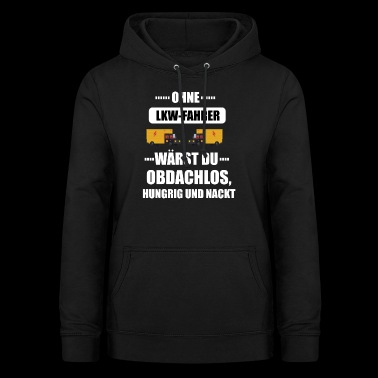 Without a truck driver you would be homeless .. - Gift - Women's Hoodie
