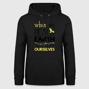 When we heal the earth we heal ourselves - Women's Hoodie