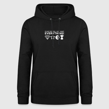I'm Not Selfish, I Just Want Everything! - Women's Hoodie