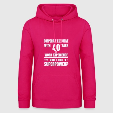 CORPORATE EXECUTIVE 40 YEARS OF WORK EXPERIENCE - Women's Hoodie
