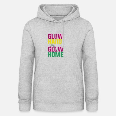 Glowing Glow Hard or Glow Home - Women's Hoodie