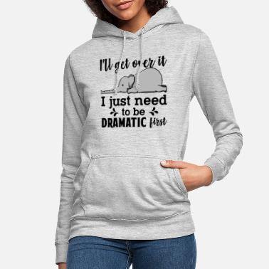 Over I'll Get Over It Just Need To Be Dramatic First - Women's Hoodie