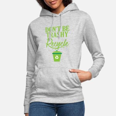 Ecofriendly Don't Be Trashy Recycle Ecofriendly - Women's Hoodie