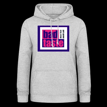 Bad Taste - this style is great! - Women's Hoodie