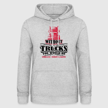 Without trucks would be homeless hungry naked - Women's Hoodie