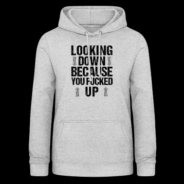 Trennung Looking Down Because You Fucked Up - Frauen Hoodie