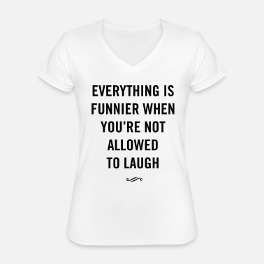 Funnier Everything is funnier when not allowed to laugh - Classic Women's V-Neck T-Shirt