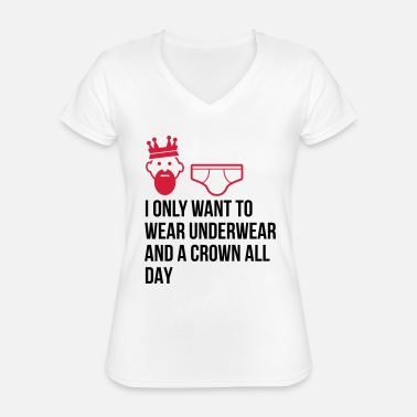 Unemployed Underwear I want to wear only underwear and a crown - Classic Women's V-Neck T-Shirt