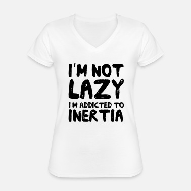 Lazy Im Not Lazy Im Just Addicted to Inertia - Classic Women's V-Neck T-Shirt