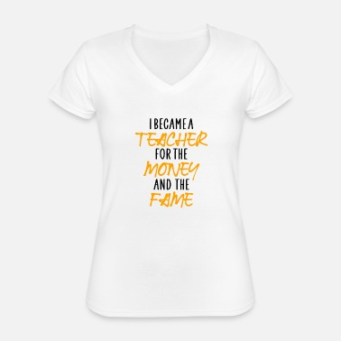 Fame i became a teacher for the money and the fame - Classic Women's V-Neck T-Shirt