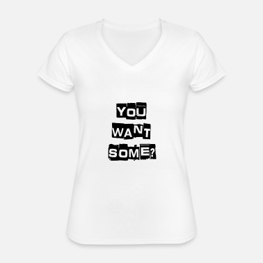 Do You Want Some You Want Some? - Classic Women's V-Neck T-Shirt