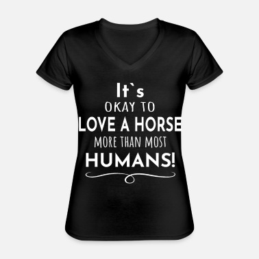 It's OK to love a horse more than most humans. - Classic Women's V-Neck T-Shirt