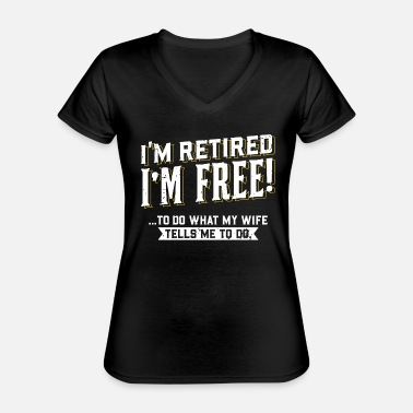 What I'm Retired I'm Free To Do What My Wife Tells Me - Classic Women's V-Neck T-Shirt