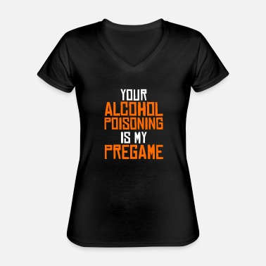 Pregaming Your alcohol poisoning is my pregame funny - Classic Women's V-Neck T-Shirt