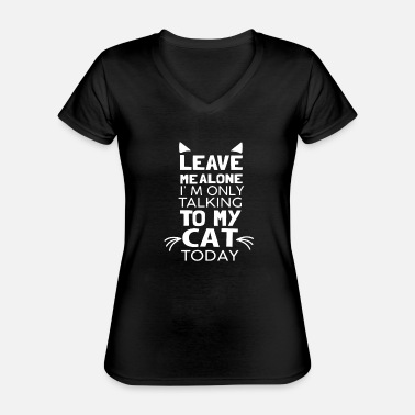 Talking Leave Me Alone I'm Only Talking to My Cat Today - Classic Women's V-Neck T-Shirt