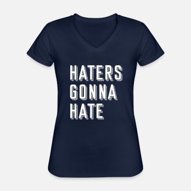 Haters Gonna Hate Haters gonna hate - Classic Women's V-Neck T-Shirt