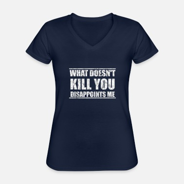 Man What does not kill you disappoints me gift - Classic Women's V-Neck T-Shirt