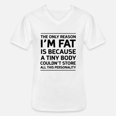 Fat The only reason I'm fat is because personality - Men's V-Neck T-Shirt