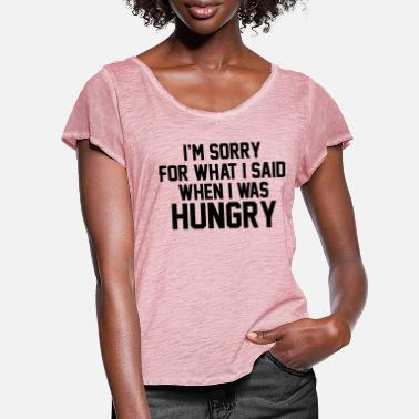Hungry I'm Sorry For What I Said When I Was Hungry - Women's Ruffle T-Shirt