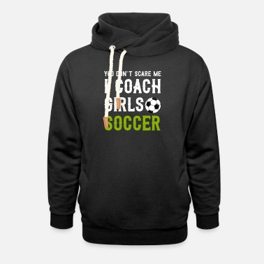 Soccer You Dont Scare Me I Coach Girls Soccer - Unisex Shawl Collar Hoodie