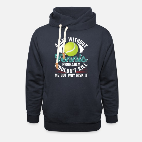 Treat Hoodies & Sweatshirts - A day Without Tennis Probably Wouldn't Kill - Unisex Shawl Collar Hoodie navy