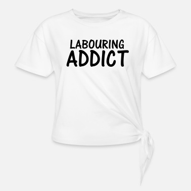 Labour labouring addict - Knotted T-Shirt