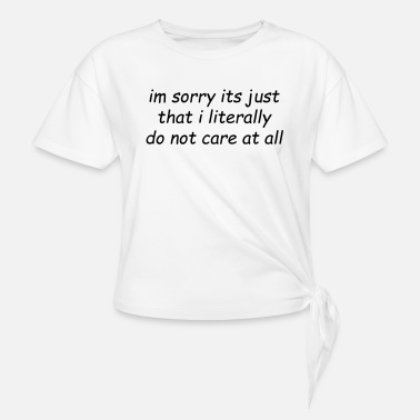 Sad im sorry its just that i literally do not care - Knotted T-Shirt