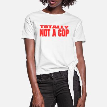 Cops Not A Cop Absolutely no cop - Women's Knotted T-Shirt