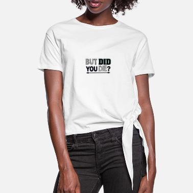 Die But did you die? - Women's Knotted T-Shirt