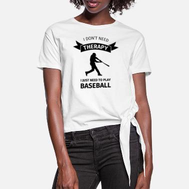 I don't need therapy I just need to play baseball - Women's Knotted T-Shirt