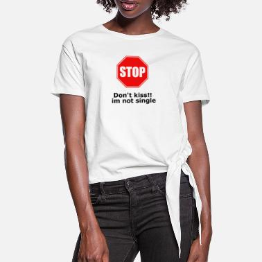Dont kiss im not single stop - Women's Knotted T-Shirt