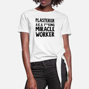 Plasters plasterer aka f--king miracle worker funny - Women's Knotted T-Shirt