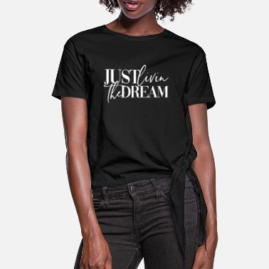 Dream JUST LIVIN THE DREAM UNIQUE WOMAN GIRL OUTFIT - Women's Knotted T-Shirt