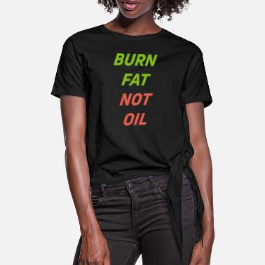 Oil Burn Fat not Oil - Women's Knotted T-Shirt