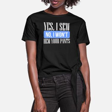 Sew Yes I Sew No I Won't Hem Your Pants - Women's Knotted T-Shirt