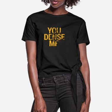 Dense You Dense MF - Women's Knotted T-Shirt