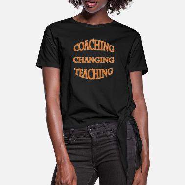 Coach Coach / Coach: Coaching Means Changing And - Women's Knotted T-Shirt