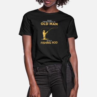 Never Underestimate An Old Man With A Fishing Rod - Women's Knotted T-Shirt