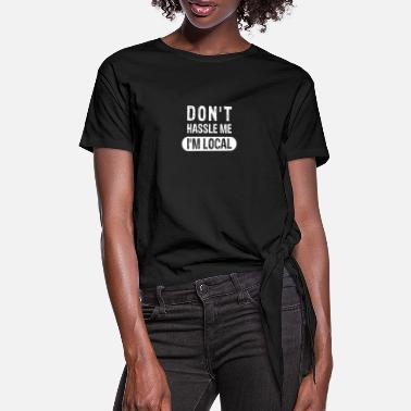 Live Don't Hassle Me, I'm Local - Women's Knotted T-Shirt